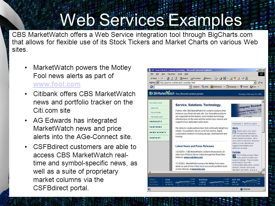 Web Services Examples MarketWatch powers the Motley Fool news alerts as part of www.fool.com www.fool.com Citibank offers CBS MarketWatch news and portfolio tracker on the Citi.com site AG Edwards has integrated MarketWatch news and price alerts into the AGe-Connect site.