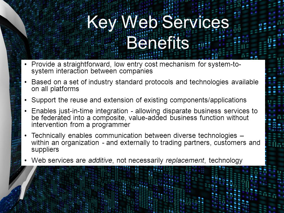Key Web Services Benefits Provide a straightforward, low entry cost mechanism for system-to- system interaction between companies Based on a set of in