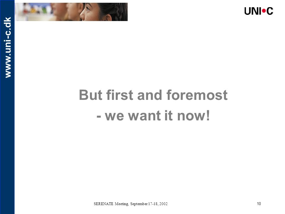 www.uni-c.dk SERENATE Meeting, September 17-18, 200210 But first and foremost - we want it now!