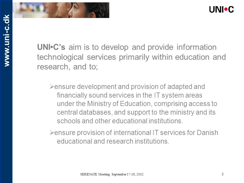 www.uni-c.dk SERENATE Meeting, September 17-18, 20023 UNIC's aim is to develop and provide information technological services primarily within education and research, and to;  ensure development and provision of adapted and financially sound services in the IT system areas under the Ministry of Education, comprising access to central databases, and support to the ministry and its schools and other educational institutions.