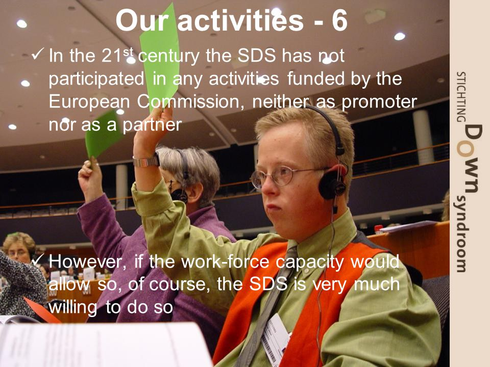 Our activities - 6 In the 21 st century the SDS has not participated in any activities funded by the European Commission, neither as promoter nor as a partner However, if the work-force capacity would allow so, of course, the SDS is very much willing to do so