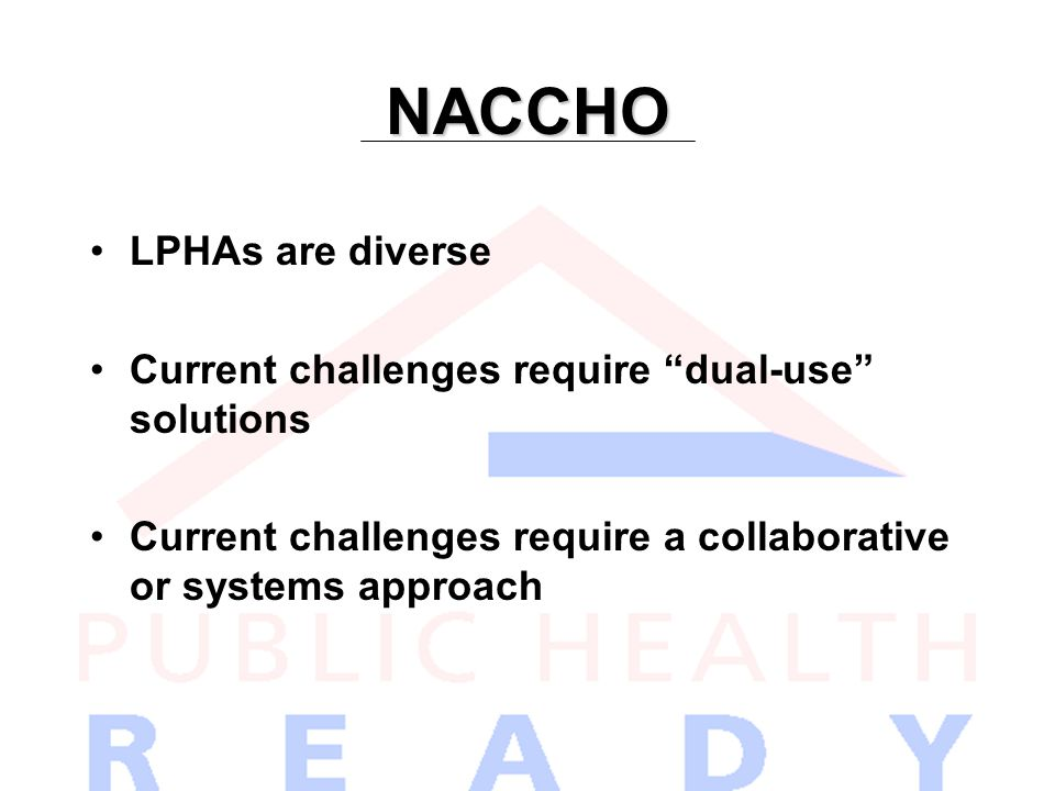NACCHO LPHAs are diverse Current challenges require dual-use solutions Current challenges require a collaborative or systems approach