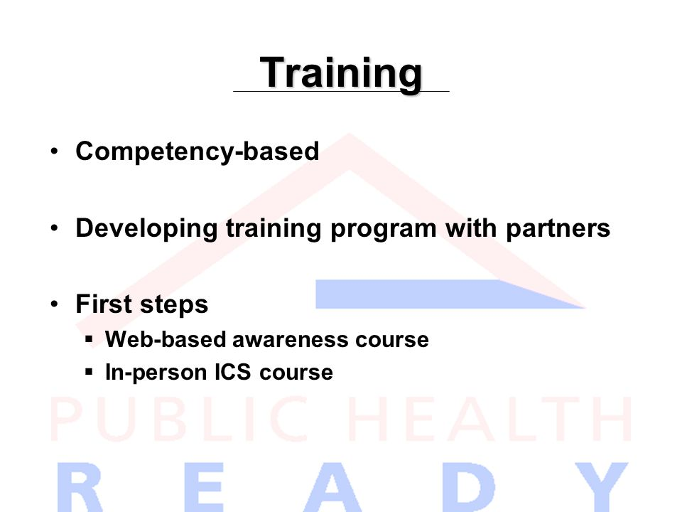 Training Competency-based Developing training program with partners First steps  Web-based awareness course  In-person ICS course