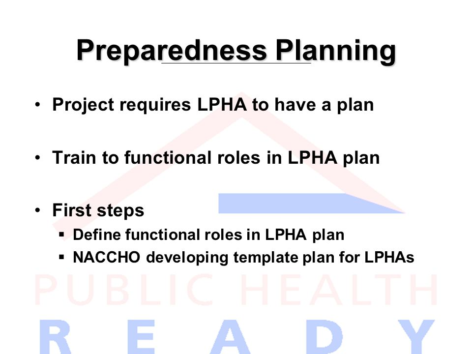 Preparedness Planning Project requires LPHA to have a plan Train to functional roles in LPHA plan First steps  Define functional roles in LPHA plan  NACCHO developing template plan for LPHAs