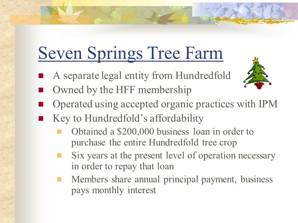 Seven Springs Tree Farm A separate legal entity from Hundredfold Owned by the HFF membership Operated using accepted organic practices with IPM Key to Hundredfold's affordability Obtained a $200,000 business loan in order to purchase the entire Hundredfold tree crop Six years at the present level of operation necessary in order to repay that loan Members share annual principal payment, business pays monthly interest