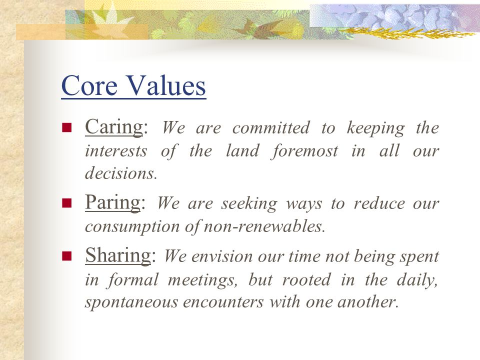 Core Values Caring: We are committed to keeping the interests of the land foremost in all our decisions.