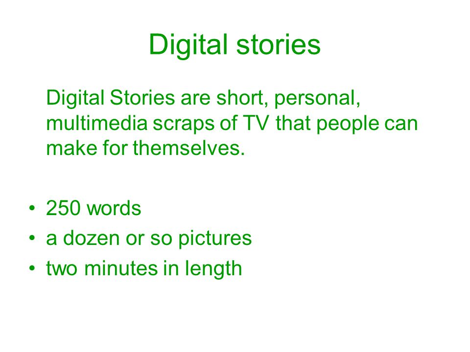 Digital stories Digital Stories are short, personal, multimedia scraps of TV that people can make for themselves.
