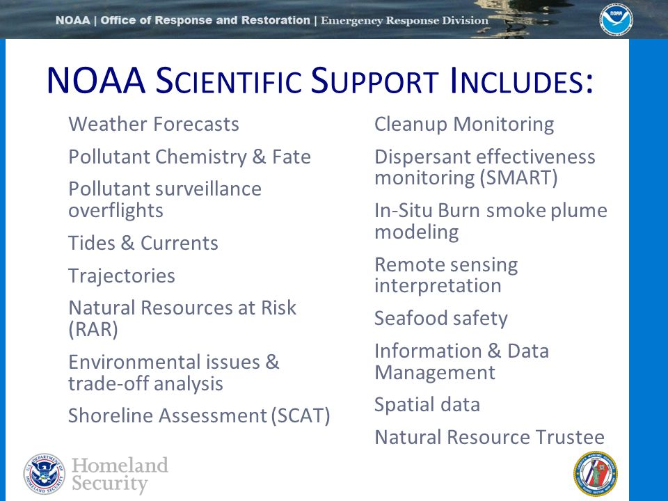 NOAA S CIENTIFIC S UPPORT I NCLUDES : Weather Forecasts Pollutant Chemistry & Fate Pollutant surveillance overflights Tides & Currents Trajectories Natural Resources at Risk (RAR) Environmental issues & trade-off analysis Shoreline Assessment (SCAT) Cleanup Monitoring Dispersant effectiveness monitoring (SMART) In-Situ Burn smoke plume modeling Remote sensing interpretation Seafood safety Information & Data Management Spatial data Natural Resource Trustee