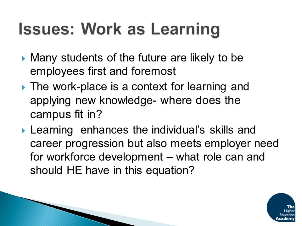 Many students of the future are likely to be employees first and foremost  The work-place is a context for learning and applying new knowledge- whe