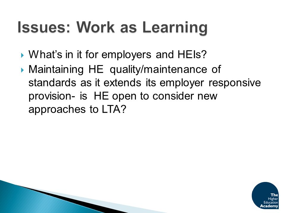  What's in it for employers and HEIs?  Maintaining HE quality/maintenance of standards as it extends its employer responsive provision- is HE open t