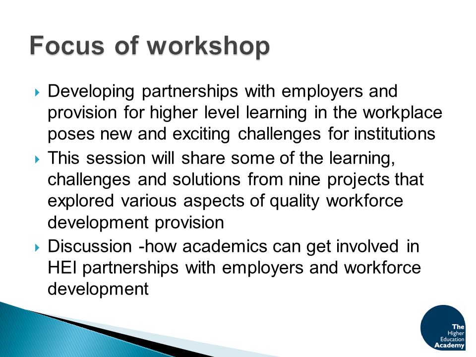  Developing partnerships with employers and provision for higher level learning in the workplace poses new and exciting challenges for institutions  This session will share some of the learning, challenges and solutions from nine projects that explored various aspects of quality workforce development provision  Discussion -how academics can get involved in HEI partnerships with employers and workforce development