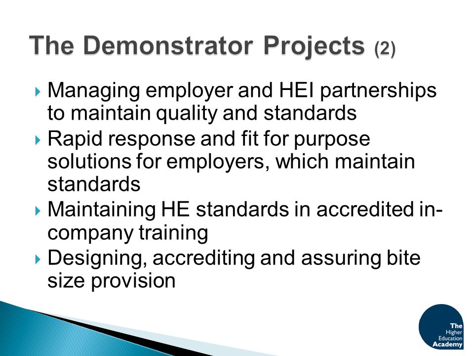  Managing employer and HEI partnerships to maintain quality and standards  Rapid response and fit for purpose solutions for employers, which maintain standards  Maintaining HE standards in accredited in- company training  Designing, accrediting and assuring bite size provision