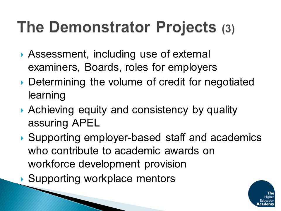  Assessment, including use of external examiners, Boards, roles for employers  Determining the volume of credit for negotiated learning  Achieving equity and consistency by quality assuring APEL  Supporting employer-based staff and academics who contribute to academic awards on workforce development provision  Supporting workplace mentors