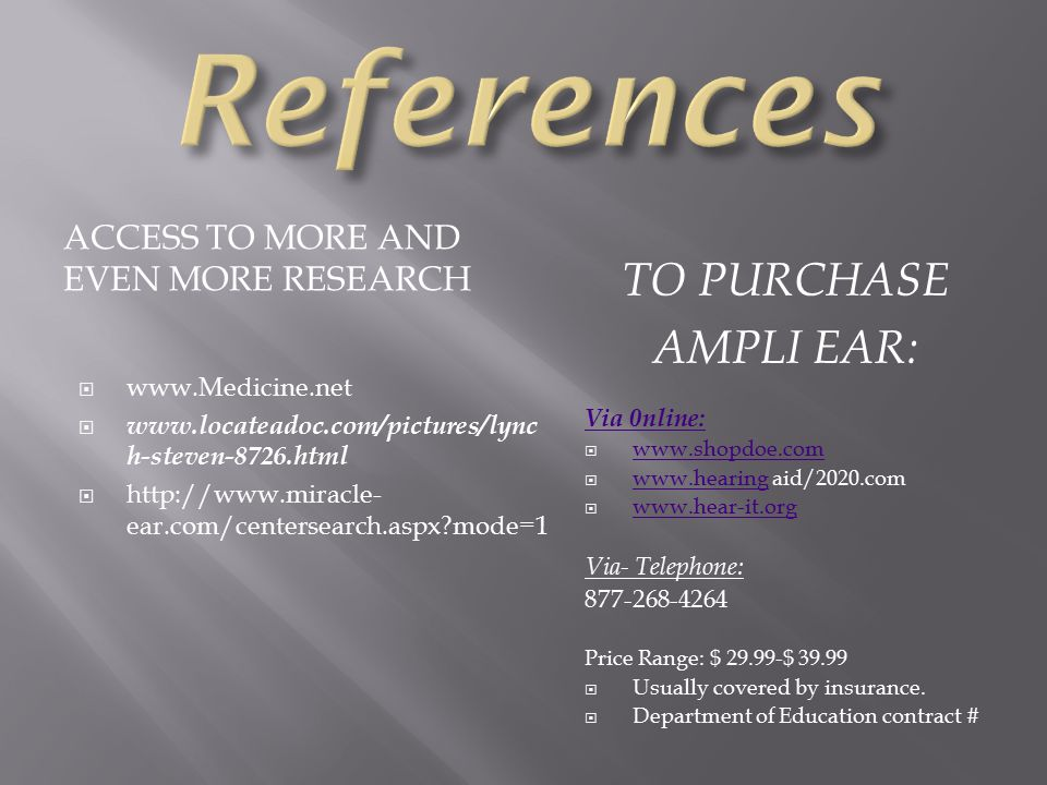 ACCESS TO MORE AND EVEN MORE RESEARCH TO PURCHASE AMPLI EAR:  www.Medicine.net  www.locateadoc.com/pictures/lync h-steven-8726.html  http://www.miracle- ear.com/centersearch.aspx mode=1 Via 0nline:  www.shopdoe.com www.shopdoe.com  www.hearing aid/2020.com www.hearing  www.hear-it.org www.hear-it.org Via- Telephone: 877-268-4264 Price Range: $ 29.99-$ 39.99  Usually covered by insurance.