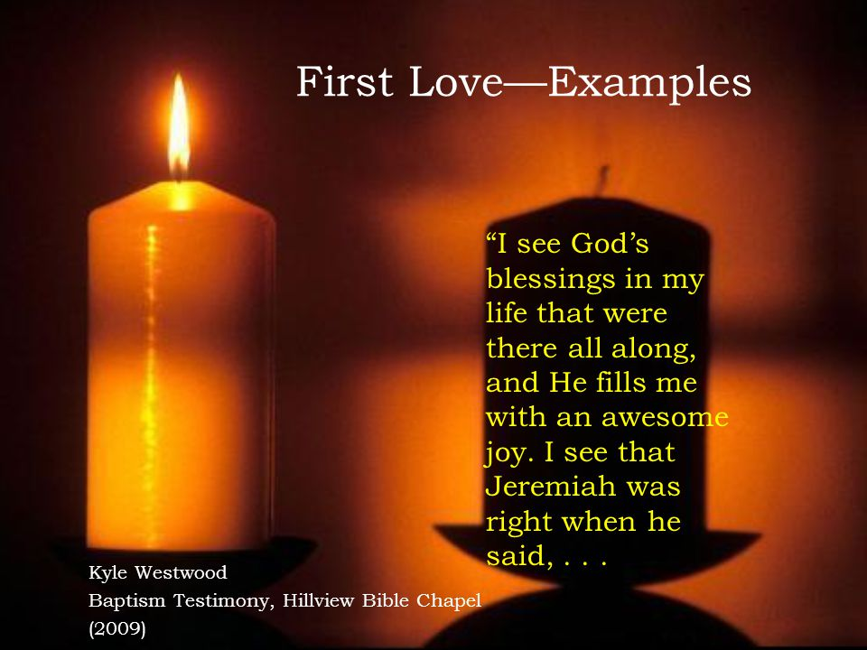 First Love—Examples Kyle Westwood Baptism Testimony, Hillview Bible Chapel (2009) I see God's blessings in my life that were there all along, and He fills me with an awesome joy.