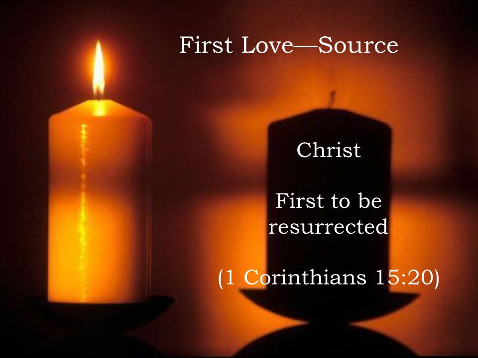 First Love—Source Christ First to be resurrected (1 Corinthians 15:20)