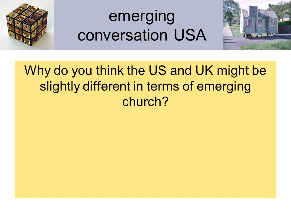 emerging conversation USA The conversations and expressions of emerging church in the UK and USA are different to the degree that their: 1.
