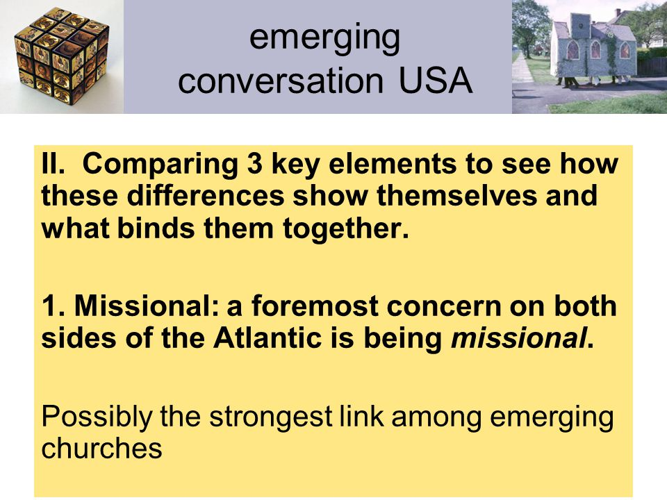 emerging conversation USA II. Comparing 3 key elements to see how these differences show themselves and what binds them together. 1. Missional: a fore