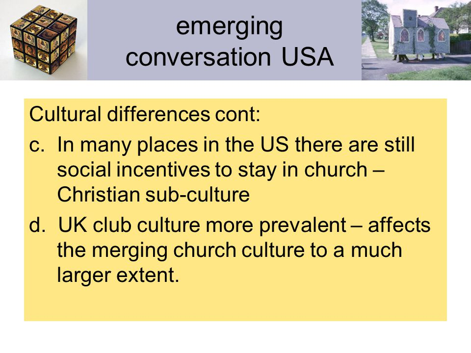 emerging conversation USA Cultural summary: Because the UK has lower church attendance, more aging urban centres, a higher social cost of Christian adherence, a lack of an evangelical subculture, and a preference for club culture over guitar culture, the missional encounter will take different forms in the UK than in the US.