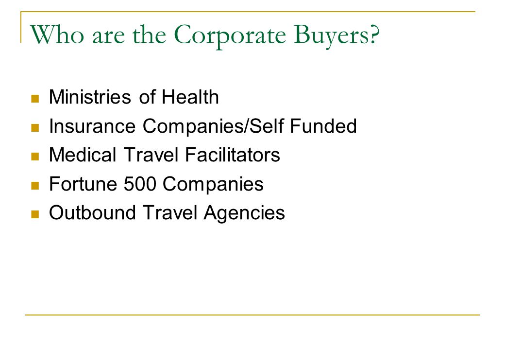 Who are the Corporate Buyers? Ministries of Health Insurance Companies/Self Funded Medical Travel Facilitators Fortune 500 Companies Outbound Travel A