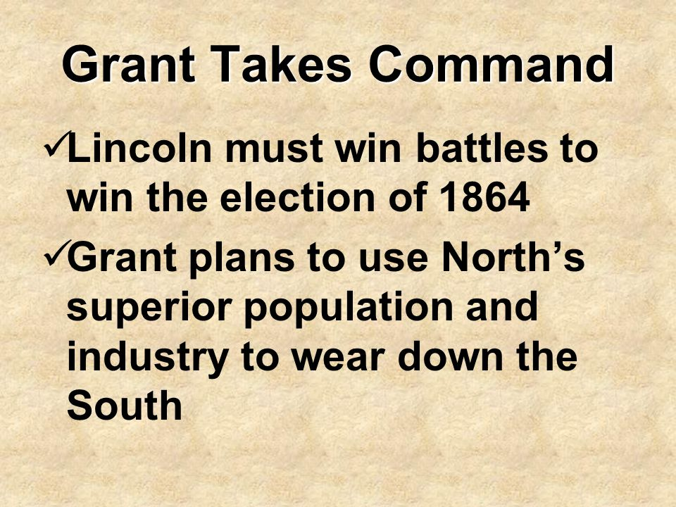 Grant Takes Command Lincoln must win battles to win the election of 1864 Grant plans to use North's superior population and industry to wear down the