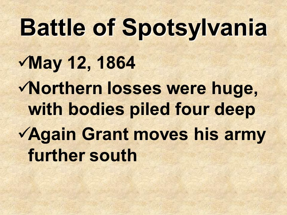 Battle of Spotsylvania May 12, 1864 Northern losses were huge, with bodies piled four deep Again Grant moves his army further south