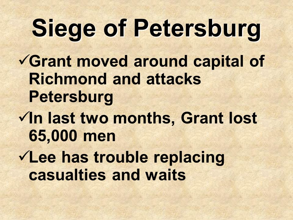 Siege of Petersburg Grant moved around capital of Richmond and attacks Petersburg In last two months, Grant lost 65,000 men Lee has trouble replacing