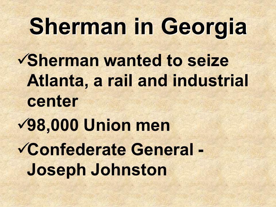 Sherman in Georgia Sherman wanted to seize Atlanta, a rail and industrial center 98,000 Union men Confederate General - Joseph Johnston