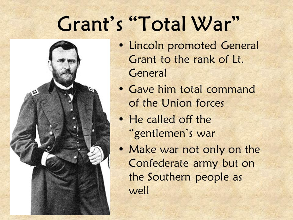 """Grant's """"Total War"""" Lincoln promoted General Grant to the rank of Lt. General Gave him total command of the Union forces He called off the """"gentlemen'"""