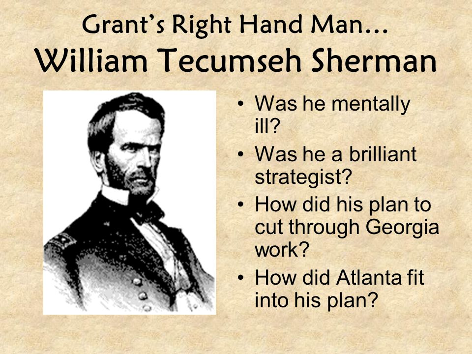 Grant's Right Hand Man… William Tecumseh Sherman Was he mentally ill? Was he a brilliant strategist? How did his plan to cut through Georgia work? How