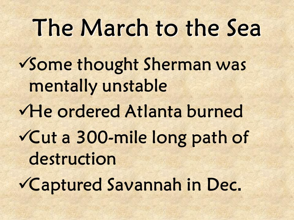The March to the Sea Some thought Sherman was mentally unstable He ordered Atlanta burned Cut a 300-mile long path of destruction Captured Savannah in