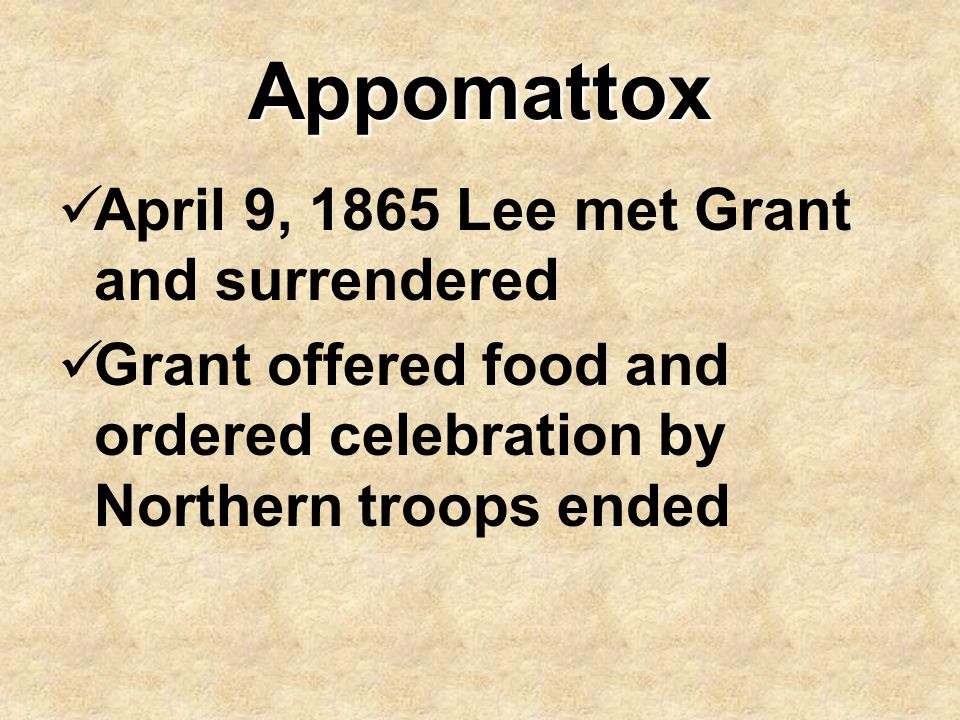 Appomattox April 9, 1865 Lee met Grant and surrendered Grant offered food and ordered celebration by Northern troops ended