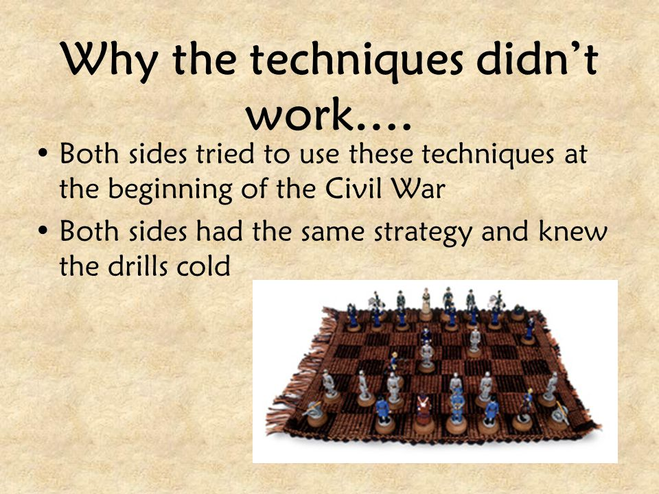 Why the techniques didn't work…. Both sides tried to use these techniques at the beginning of the Civil War Both sides had the same strategy and knew