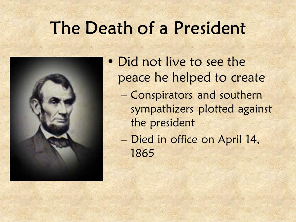 The Death of a President Did not live to see the peace he helped to create –Conspirators and southern sympathizers plotted against the president –Died