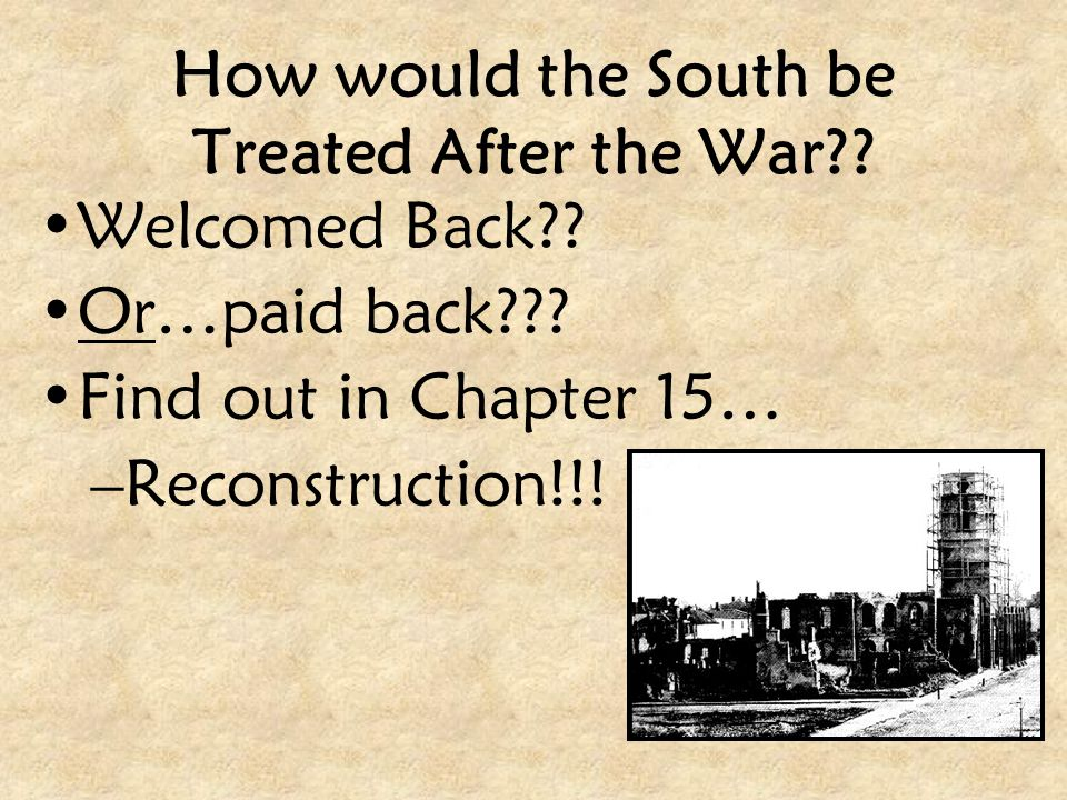 How would the South be Treated After the War?? Welcomed Back?? Or…paid back??? Find out in Chapter 15… –Reconstruction!!!