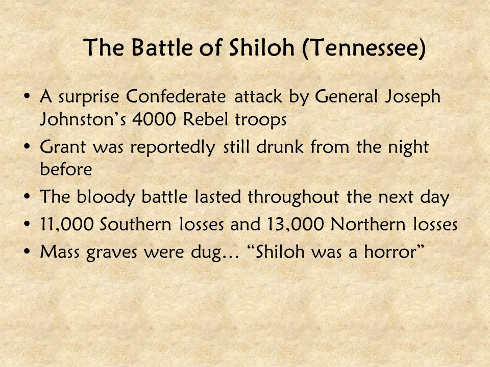 The Battle of Shiloh (Tennessee) A surprise Confederate attack by General Joseph Johnston's 4000 Rebel troops Grant was reportedly still drunk from th