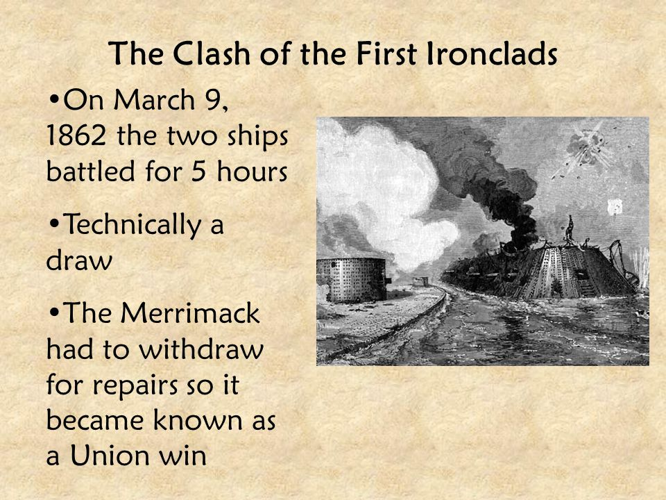 The Clash of the First Ironclads On March 9, 1862 the two ships battled for 5 hours Technically a draw The Merrimack had to withdraw for repairs so it