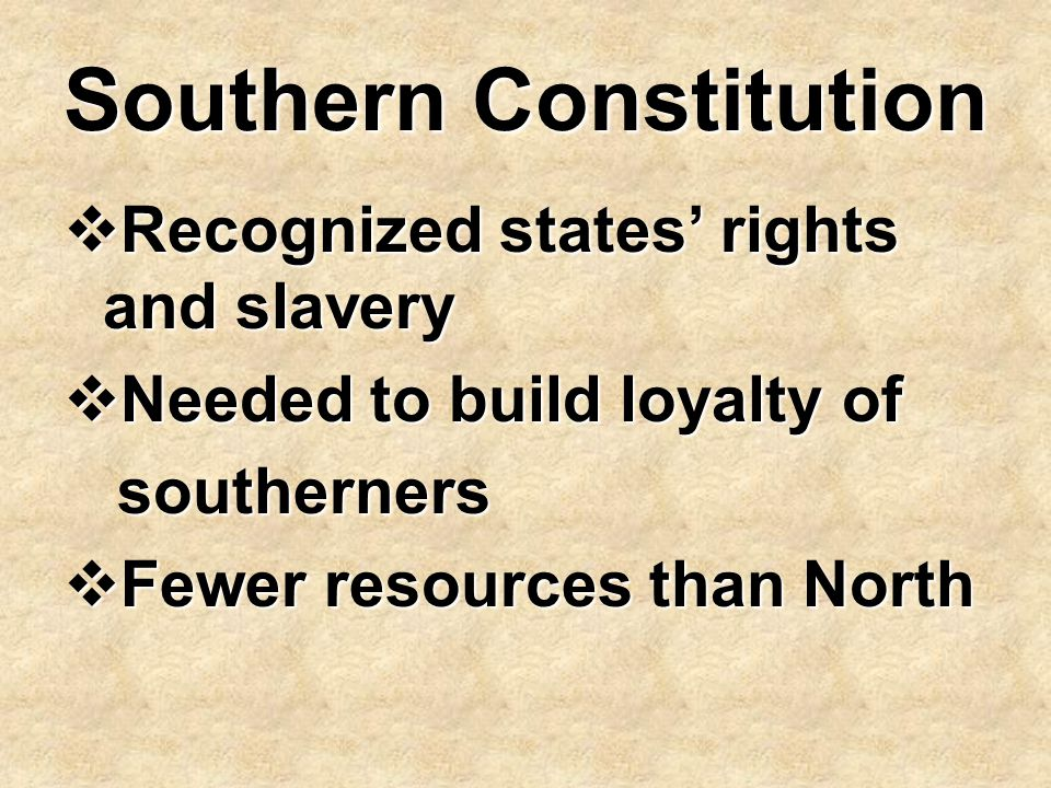 Southern Constitution  Recognized states' rights and slavery  Needed to build loyalty of southerners southerners  Fewer resources than North