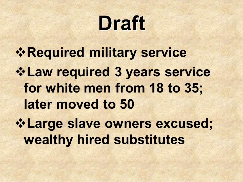 Draft  Required military service  Law required 3 years service for white men from 18 to 35; later moved to 50  Large slave owners excused; wealthy
