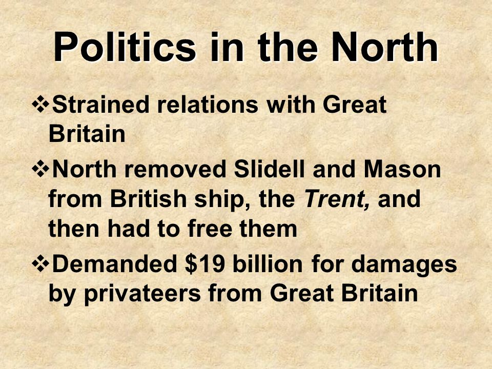Politics in the North  Strained relations with Great Britain  North removed Slidell and Mason from British ship, the Trent, and then had to free the