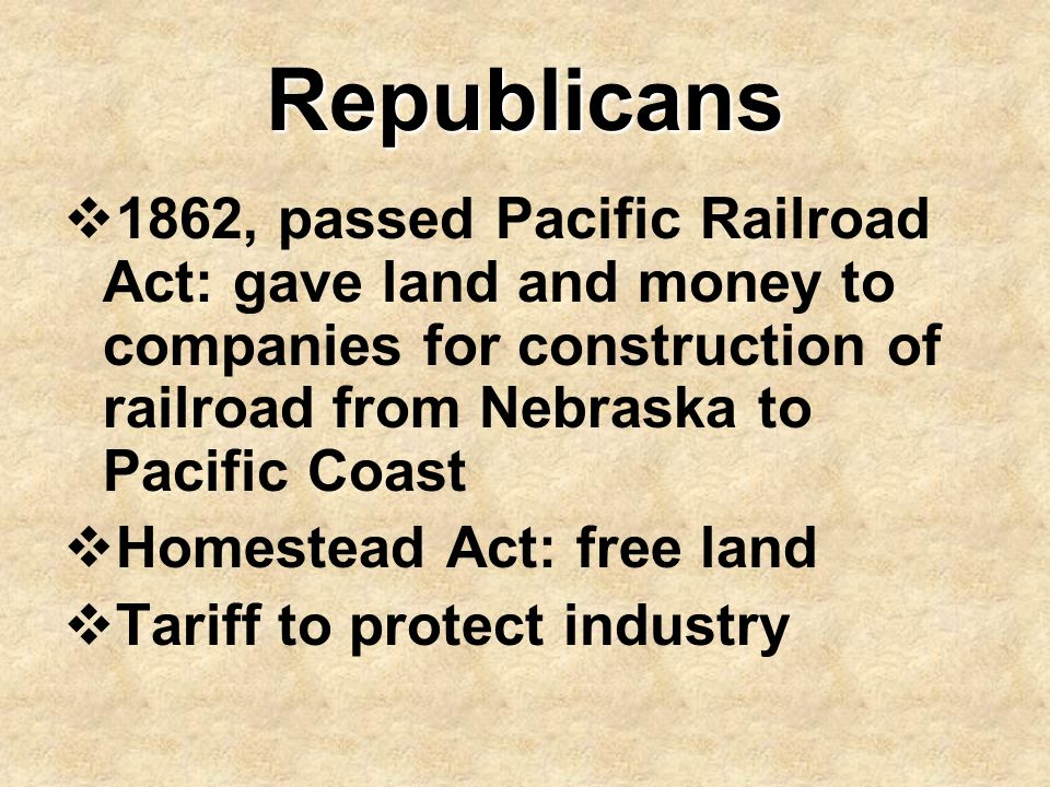 Republicans  1862, passed Pacific Railroad Act: gave land and money to companies for construction of railroad from Nebraska to Pacific Coast  Homest