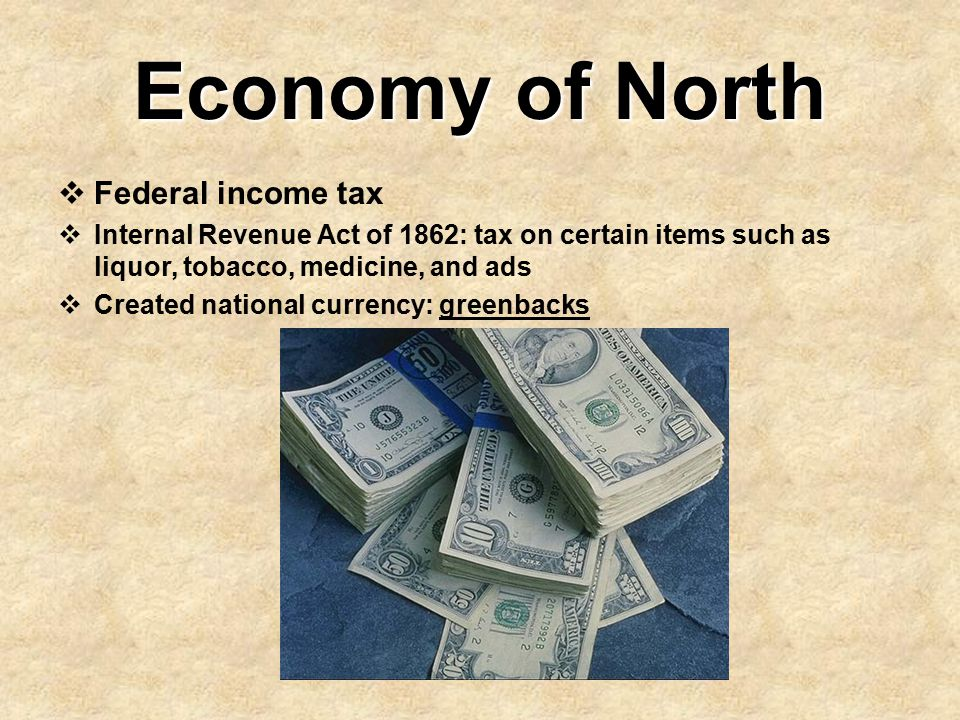 Economy of North  Federal income tax  Internal Revenue Act of 1862: tax on certain items such as liquor, tobacco, medicine, and ads  Created nation