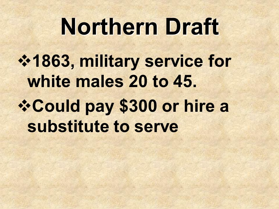Northern Draft  1863, military service for white males 20 to 45.  Could pay $300 or hire a substitute to serve