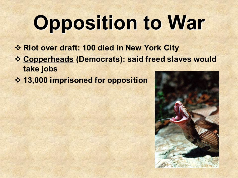 Opposition to War  Riot over draft: 100 died in New York City  Copperheads (Democrats): said freed slaves would take jobs  13,000 imprisoned for op