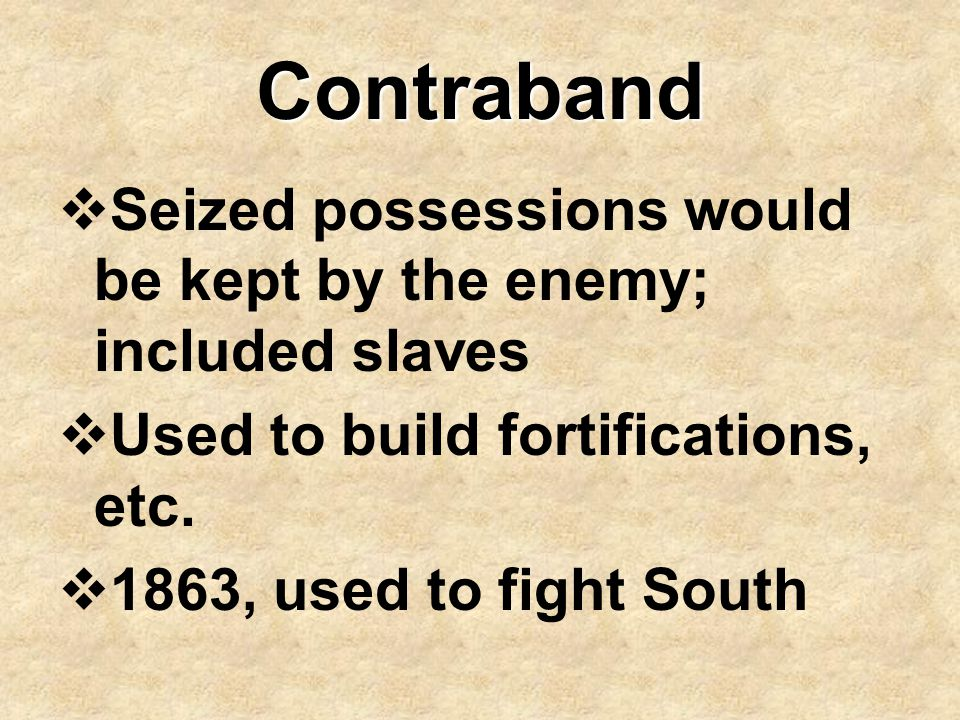 Contraband  Seized possessions would be kept by the enemy; included slaves  Used to build fortifications, etc.  1863, used to fight South