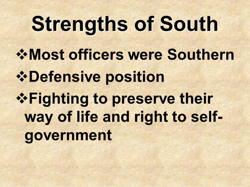 Strengths of South  Most officers were Southern  Defensive position  Fighting to preserve their way of life and right to self- government