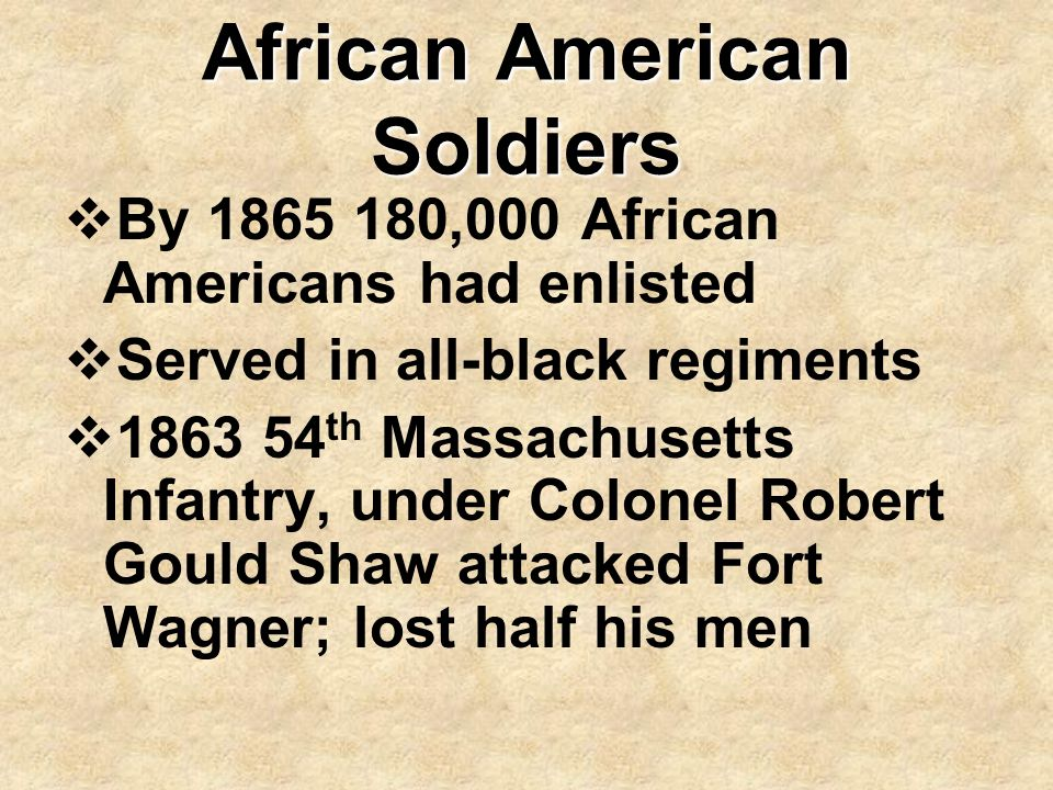 African American Soldiers  By 1865 180,000 African Americans had enlisted  Served in all-black regiments  1863 54 th Massachusetts Infantry, under