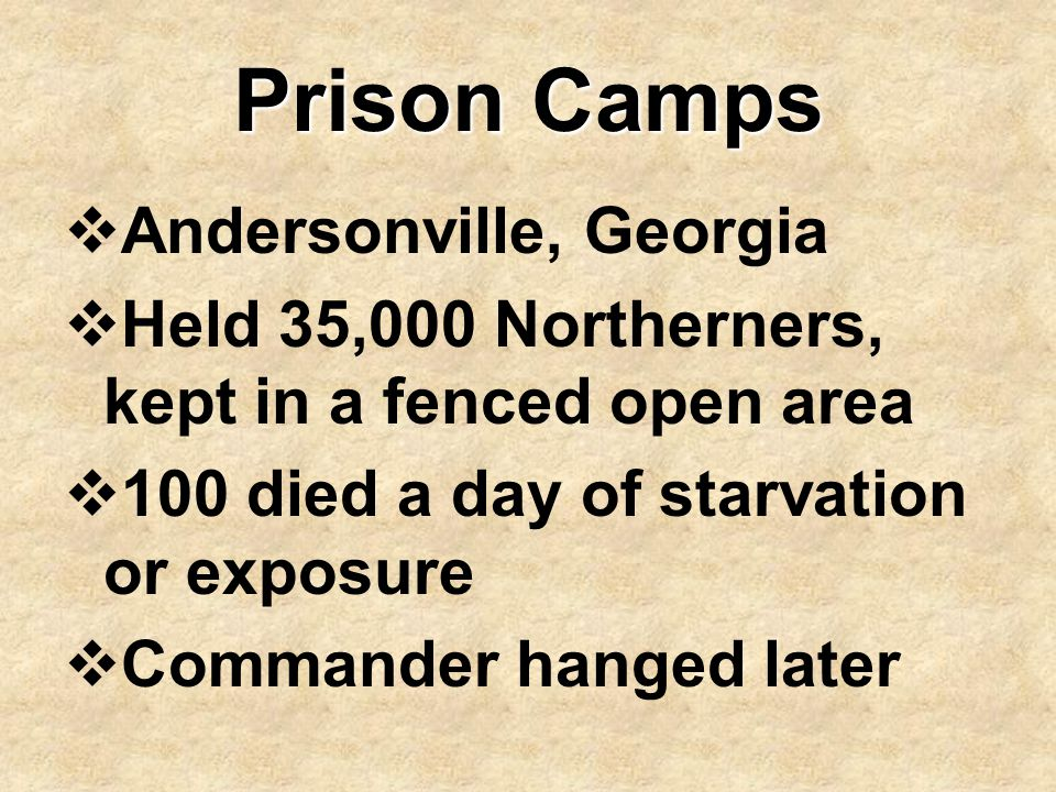 Prison Camps  Andersonville, Georgia  Held 35,000 Northerners, kept in a fenced open area  100 died a day of starvation or exposure  Commander han