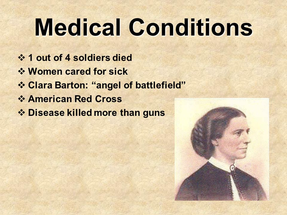 """Medical Conditions  1 out of 4 soldiers died  Women cared for sick  Clara Barton: """"angel of battlefield""""  American Red Cross  Disease killed more"""