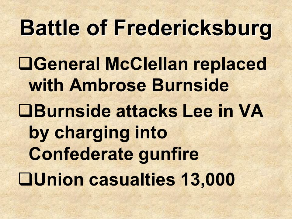 Battle of Fredericksburg  General McClellan replaced with Ambrose Burnside  Burnside attacks Lee in VA by charging into Confederate gunfire  Union